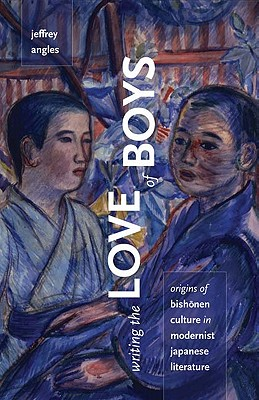 Writing the Love of Boys: Origins of Bishonen Culture in Modernist Japanese Literature - Angles, Jeffrey