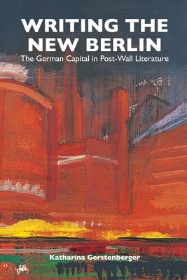 Writing the New Berlin: The German Capital in Post-Wall Literature - Gerstenberger, Katharina