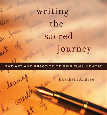 Writing the Sacred Journey: Art and Practice of Spiritual Memoir - Andrew, Elizabeth
