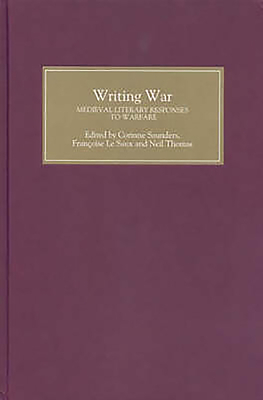 Writing War: Medieval Literary Responses to Warfare - Saunders, Corinne (Contributions by), and Saux, Françoise Le (Editor), and Thomas, Neil (Editor)