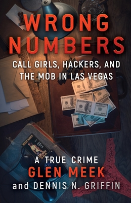 Wrong Numbers: Call Girls, Hackers, And The Mob In Las Vegas - Meek, Glen, and Griffin, Dennis N