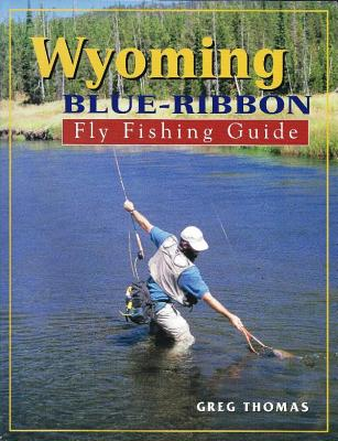 Wyoming Blue-Ribbon Fly Fishing Guide - Thomas, Greg