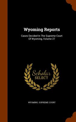 Wyoming Reports: Cases Decided in the Supreme Court of Wyoming, Volume 27 - Court, Wyoming Supreme