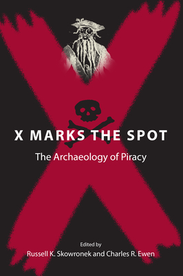 X Marks the Spot: The Archaeology of Piracy - Skowronek, Russell K, Professor (Editor), and Ewen, Charles Robin (Editor)