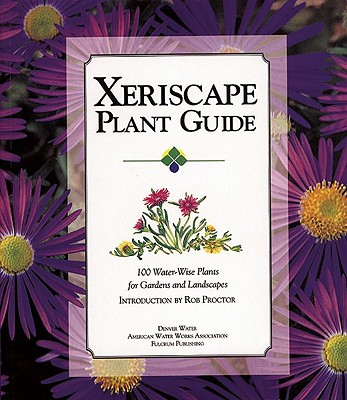 Xeriscape Plant Guide: 100 Water-Wise Plants for Gardens and Landscapes - Water, Denver, and Proctor, Rob (Introduction by), and Denver Water