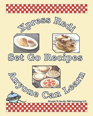 Xpress Redi Set Go Recipes Anyone Can Learn - Tak Technology LLC