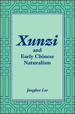 Xunzi and Early Chinese Naturalism - Lee, Janghee