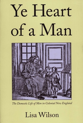 Ye Heart of a Man: The Domestic Life of Men in Colonial New England - Wilson, Lisa, Professor
