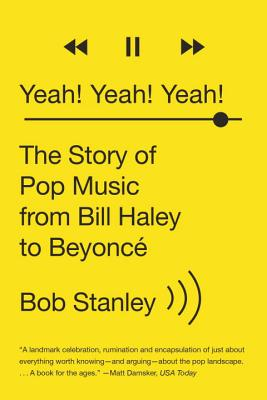 Yeah! Yeah! Yeah!: The Story of Pop Music from Bill Haley to Beyonce - Stanley, Bob
