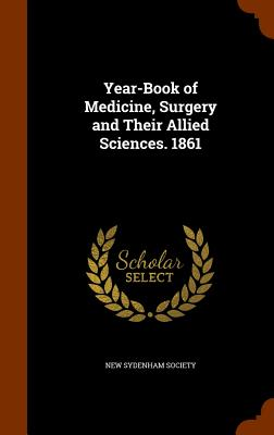 Year-Book of Medicine, Surgery and Their Allied Sciences. 1861 - New Sydenham Society (Creator)