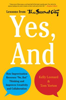"Yes, and: How Improvisation Reverses ""No, But"" Thinking and Improves Creativity and Collaboration--Lessons from the Second City - Leonard, Kelly, and Yorton, Tom"