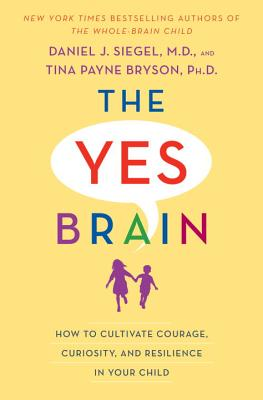 Yes Brain: How to Cultivate Resilience, Encourage Curiosity, and Inspire Passion and Purpose in Your Child's Life - Siegel, Daniel J., and Bryson, Tina Payne