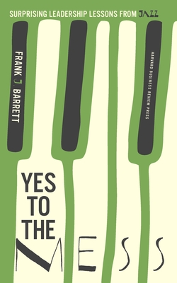 Yes to the Mess: Surprising Leadership Lessons from Jazz - Barrett, Frank J