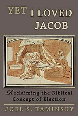 Yet I Loved Jacob: Reclaiming the Biblical Concept of Election - Kaminsky, Joel S