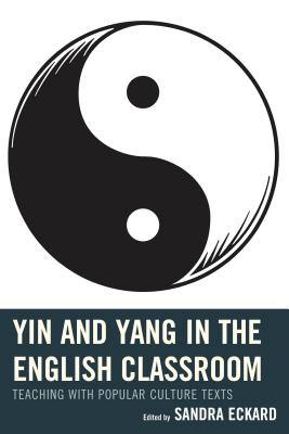 Yin and Yang in the English Classroom: Teaching with Popular Culture Texts - Eckard, Sandra (Editor)