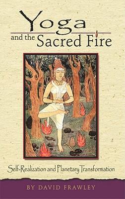 Yoga and the Sacred Fire - Frawley, David, Dr.