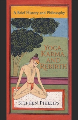 Yoga, Karma, and Rebirth: A Brief History and Philosophy - Phillips, Stephen H, Professor