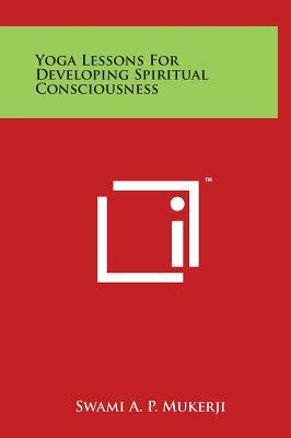 Yoga Lessons for Developing Spiritual Consciousness - Mukerji, Swami a P