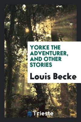 Yorke the Adventurer, and Other Stories - Becke, Louis