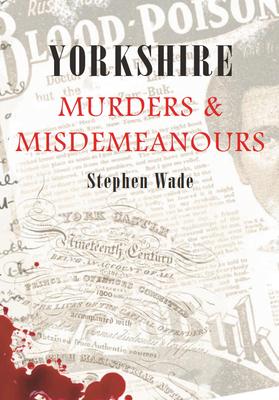 Yorkshire Murders & Misdemeanours - Wade, Stephen