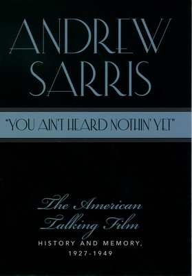 You Ain't Heard Nothin' Yet: The American Talking Film, History & Memory, 1927-1949 - Sarris, Andrew