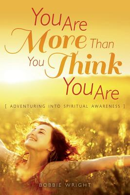 You Are More Than You Think You Are: Adventuring Into Spiritual Awareness - Wright, Bobbie