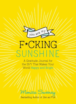 You Are My F*cking Sunshine: A Gratitude Journal for the Sh*t That Makes Your World Happy and Bright - Sweeney, Monica