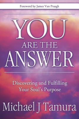 You Are the Answer: Discovering and Fulfilling Your Soul's Purpose - Tamura, Michael J
