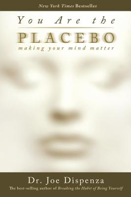 You Are the Placebo: Making Your Mind Matter - Dispenza, Joe, Dr.