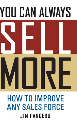 You Can Always Sell More: How to Improve Any Sales Force - Pancero, Jim