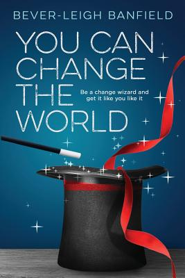 You Can Change The World: Be A Change Wizard and Get It Like You Like It - Banfield, Bever-Leigh, and Beckwith, Michael Bernard, Rev. (Foreword by)