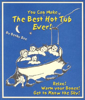You Can Make the Best Hot Tub Ever: Relax! Warm Your Bones! Get to Know the Sky - Bee, Becky, and Bee