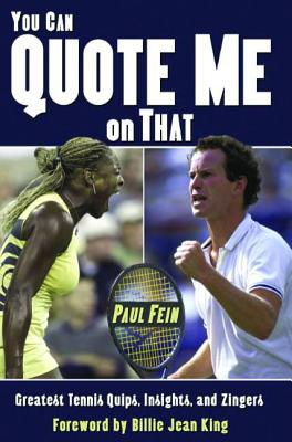 You Can Quote Me on That: Greatest Tennis Quips, Insights, and Zingers - Fein, Paul, and King, Billie Jean (Foreword by)