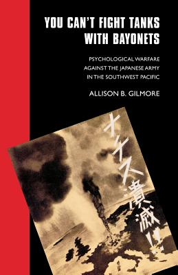 You Can't Fight Tanks with Bayonets: Psychological Warfare against the Japanese Army in the Southwest Pacific - Gilmore, Allison B