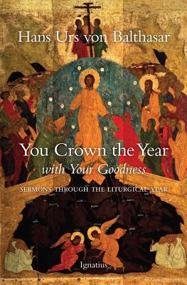 You Crown the Year with Your Goodness: Radio Sermons - Von Balthasar, Hans Urs, Cardinal, and Harrison, Graham, Dr. (Translated by)