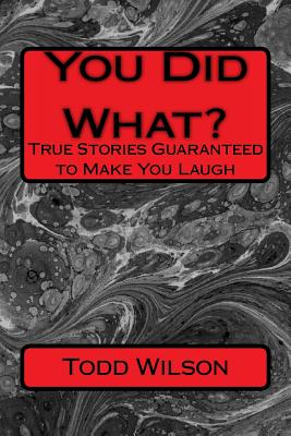 You Did What?: True Stories Guaranteed To Make You Laugh - Wilson, Todd