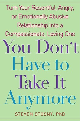 You Don't Have to Take It Anymore: Turn Your Resentful, Angry, or Emotionally Abusive Relationship Into a Compassionate, Loving One - Stosny, Steven, PhD