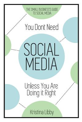 You Don't Need Social Media, Unless You Are Doing It Right: The Small Business Guide to Social Media - Libby, Kristina