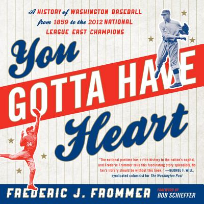 You Gotta Have Heart: A History of Washington Baseball from 1859 to the 2012 National League East Champions - Frommer, Frederic J, and Schieffer, Bob (Foreword by)