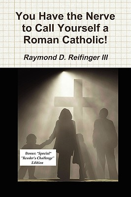 You Have the Nerve to Call Yourself a Roman Catholic! - Reifinger, Raymond D III