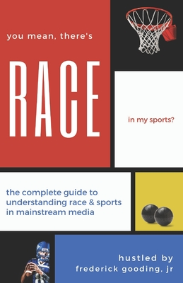 You Mean, There's Race in My Sports?: The Complete Guide for Understanding Race & Sports in Mainstream Media - Gooding Jr, Dr F W