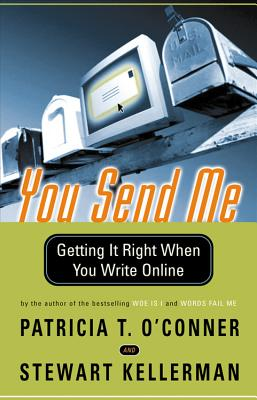 You Send Me: Getting It Right When You Write Online - O'Conner, Patricia T, and Kellerman, Stewart, and O'Connor/Kellerman