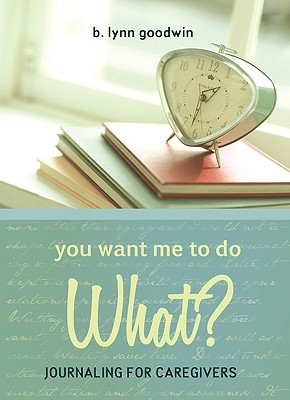 You Want Me to Do What?: Journaling for Caregivers - Goodwin, B Lynn