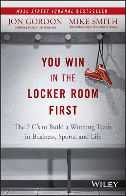 You Win in the Locker Room First: The 7 C's to Build a Winning Team in Business, Sports, and Life - Gordon, Jon, and Smith, Mike, Dr.