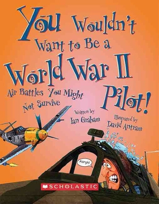 You Wouldn't Want to Be a World War II Pilot!: Air Battles You Might Not Survive - Graham, Ian, and Salariya, David (Creator)