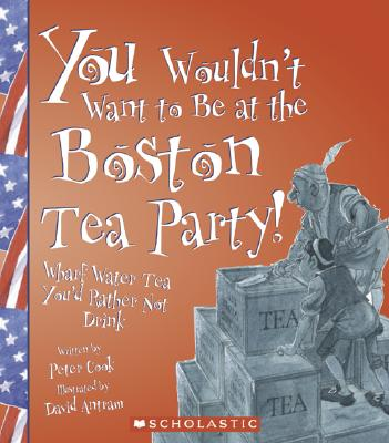 You Wouldn't Want to Be at the Boston Tea Party!: Wharf Water Tea, You'd Rather Not Drink - Cook, Peter, and Antram, David (Illustrator), and Salariya, David (Creator)