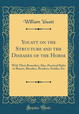 Youatt on the Structure and the Diseases of the Horse: With Their Remedies; Also, Practical Rules to Buyers, Breeders, Breakers, Smiths, Etc (Classic Reprint) - Youatt, William