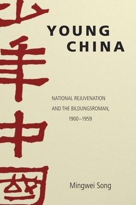 Young China: National Rejuvenation and the Bildungsroman, 1900-1959 - Song, Mingwei
