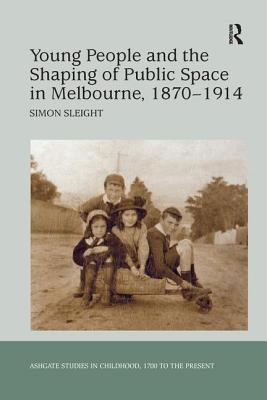 Young People and the Shaping of Public Space in Melbourne, 1870 1914 - Sleight, Simon
