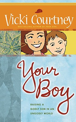 Your Boy: Raising a Godly Son in an Ungodly World - Courtney, Vicki